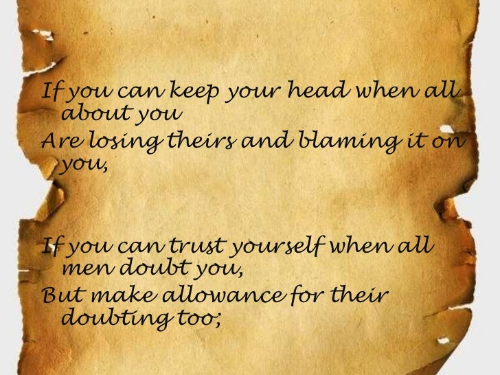If you can keep your head when all  about youAre losing theirs and blaming it on  you,If you can trust yourself when all  ...