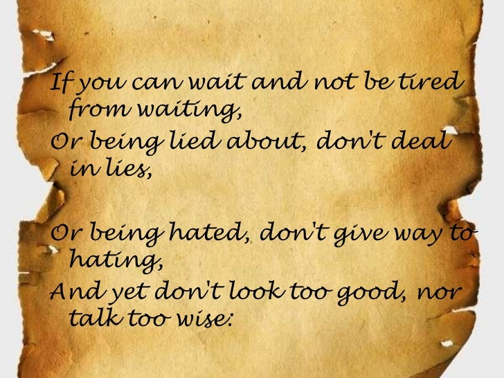 If you can wait and not be tired  from waiting,Or being lied about, dont deal  in lies,Or being hated, dont give way to ha...