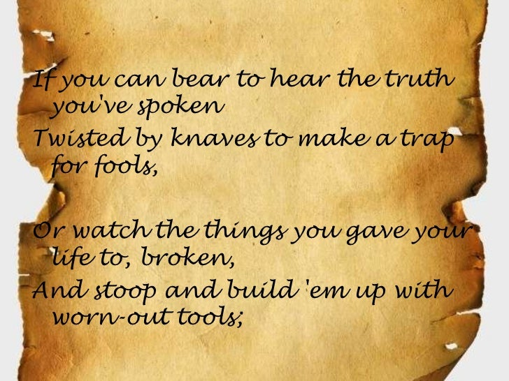 If you can bear to hear the truth  youve spokenTwisted by knaves to make a trap  for fools,Or watch the things you gave yo...