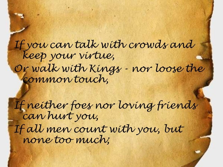 If you can talk with crowds and  keep your virtue,Or walk with Kings - nor loose the  common touch,If neither foes nor lov...