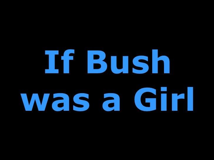 If Bush was a Girl