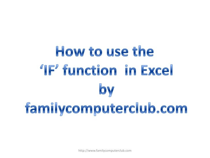 How to use the <br />'IF' function  in Excel<br />by<br />familycomputerclub.com<br />http://www.familycomputerclub.com<br />