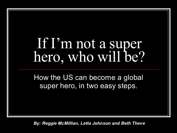 If I'm not a super hero, who will be? How the US can become a global super hero, in two easy steps. By: Reggie McMillian, ...