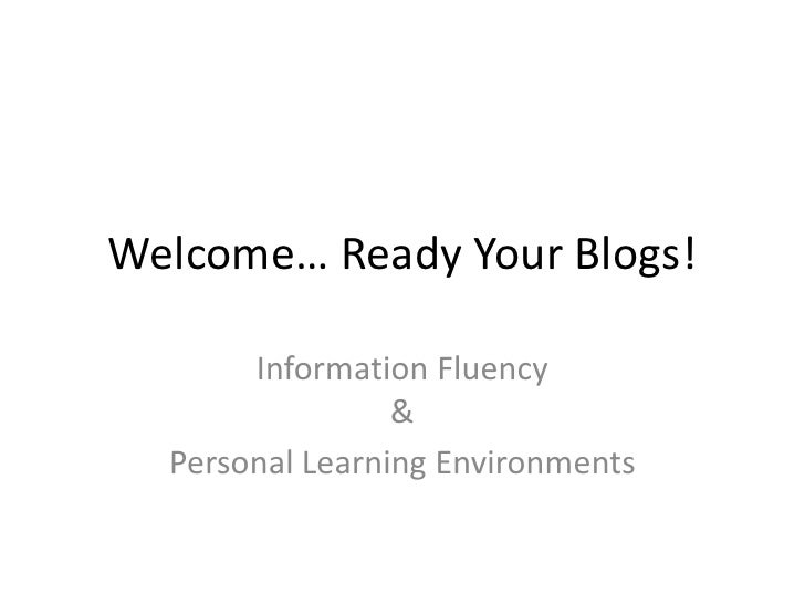 Welcome… Ready Your Blogs!         Information Fluency                  &   Personal Learning Environments
