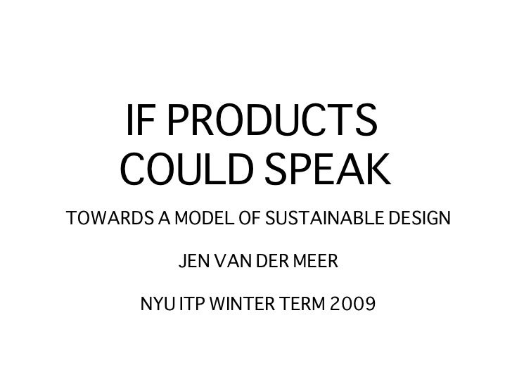 IF PRODUCTS  COULD SPEAK <ul><li>TOWARDS A MODEL OF SUSTAINABLE DESIGN </li></ul><ul><li>JEN VAN DER MEER </li></ul><ul><l...