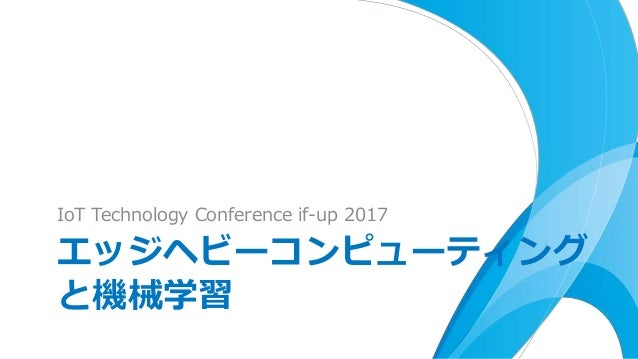 IoT Technology Conference if-up 2017 エッジヘビーコンピューティング と機械学習