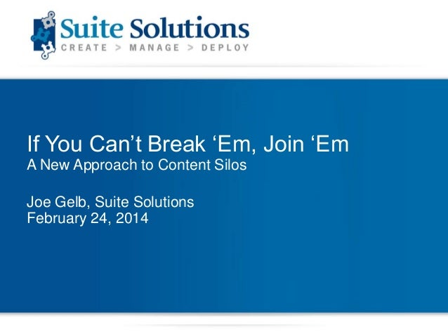 """If You Can""""t Break """"Em, Join """"Em A New Approach to Content Silos Joe Gelb, Suite Solutions February 24, 2014"""