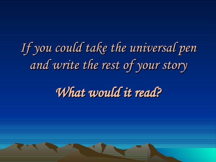 If you could take the universal pen and write the rest of your story What would it read?