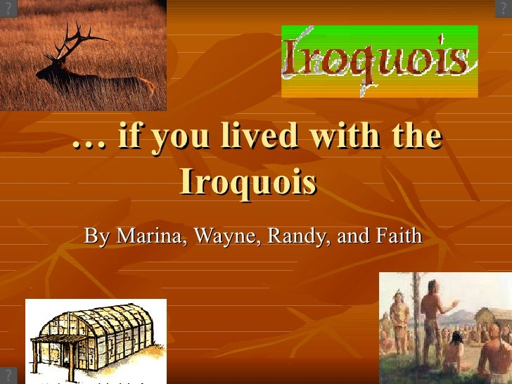 …  if you lived with the Iroquois By Marina, Wayne, Randy, and Faith