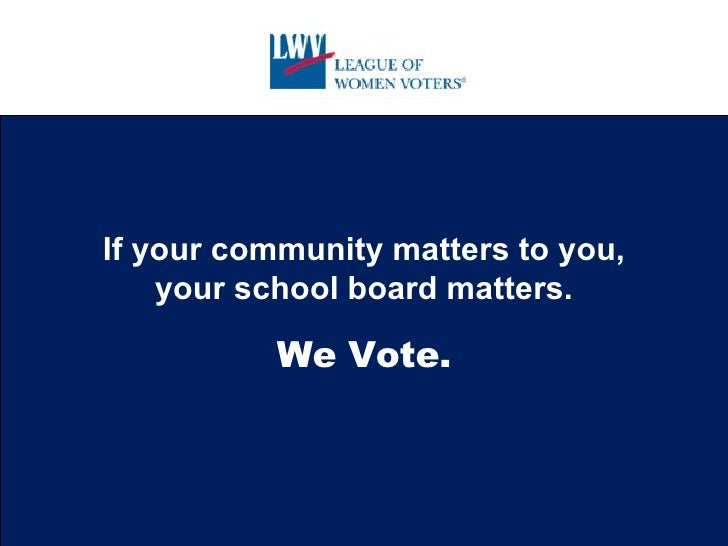 If your community matters to you, your school board matters. We Vote.