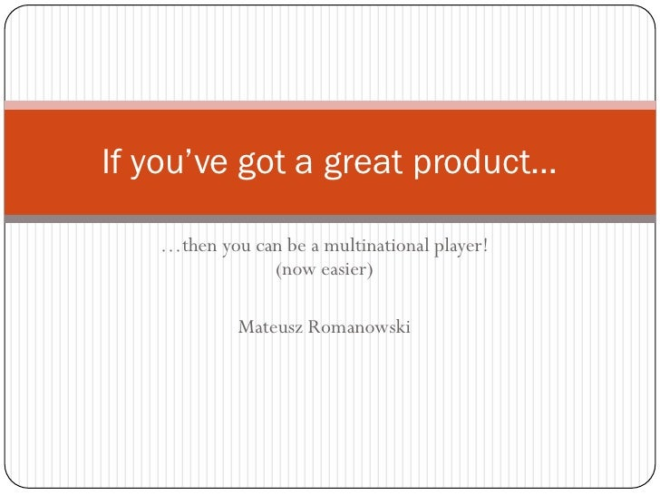 If you've got a great product…     …then you can be a multinational player!                (now easier)              Mateu...