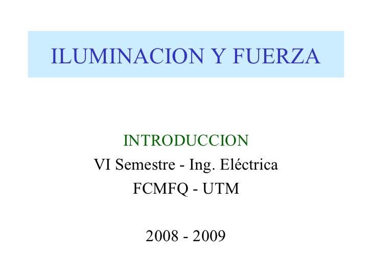ILUMINACION Y FUERZA       INTRODUCCION   VI Semestre - Ing. Eléctrica        FCMFQ - UTM          2008 - 2009