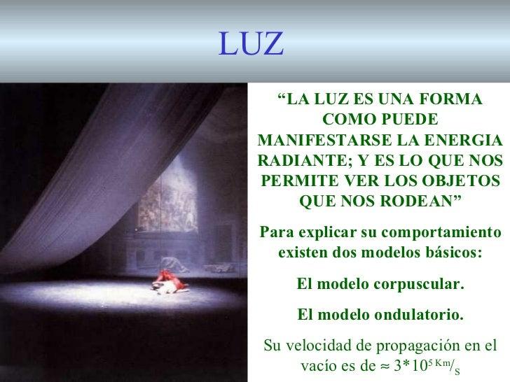 """LUZ   """"LA LUZ ES UNA FORMA        COMO PUEDE MANIFESTARSE LA ENERGIA RADIANTE; Y ES LO QUE NOS PERMITE VER LOS OBJETOS    ..."""