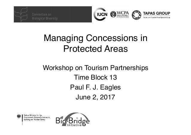 Managing Concessions in Protected Areas Workshop on Tourism Partnerships Time Block 13 Paul F. J. Eagles June 2, 2017