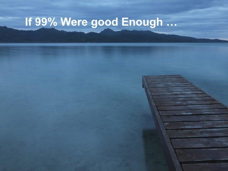 If 99% Were good Enough …