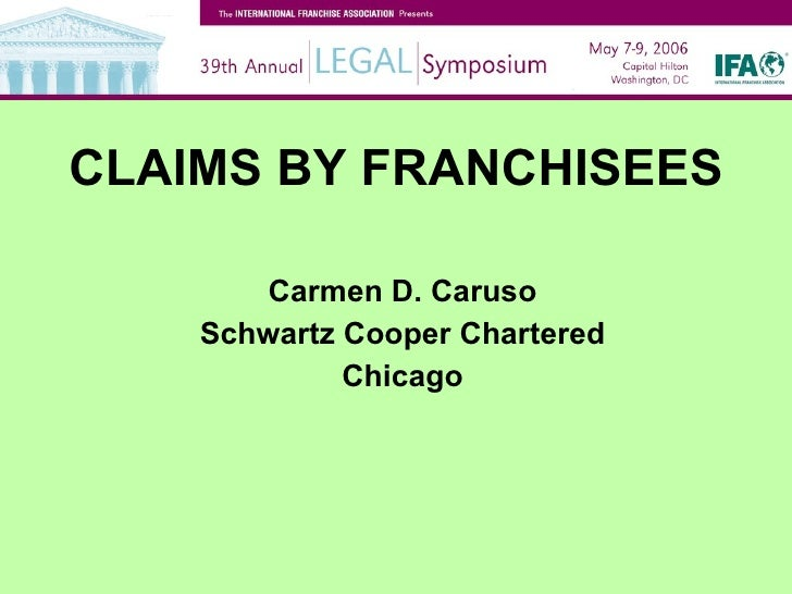 CLAIMS BY FRANCHISEES <ul><li>Carmen D. Caruso </li></ul><ul><li>Schwartz Cooper Chartered </li></ul><ul><li>Chicago </li>...