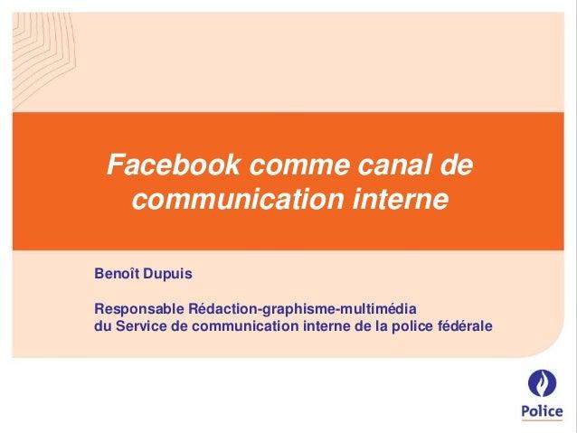 Facebook comme canal de communication interne Benoît Dupuis Responsable Rédaction-graphisme-multimédia du Service de commu...