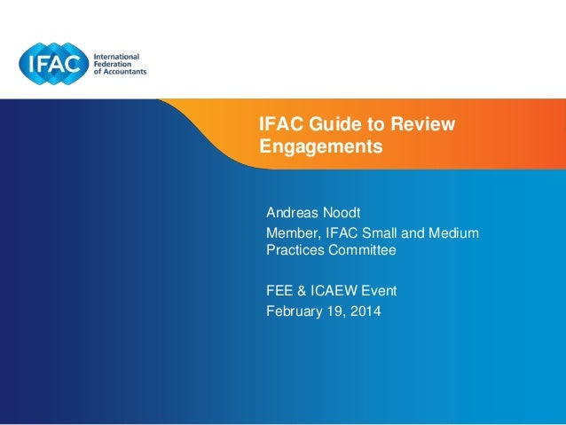 IFAC Guide to Review Engagements  Andreas Noodt Member, IFAC Small and Medium Practices Committee FEE & ICAEW Event Februa...