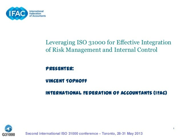 1 Leveraging ISO 31000 for Effective Integration of Risk Management and Internal Control Presenter: Vincent Tophoff Intern...
