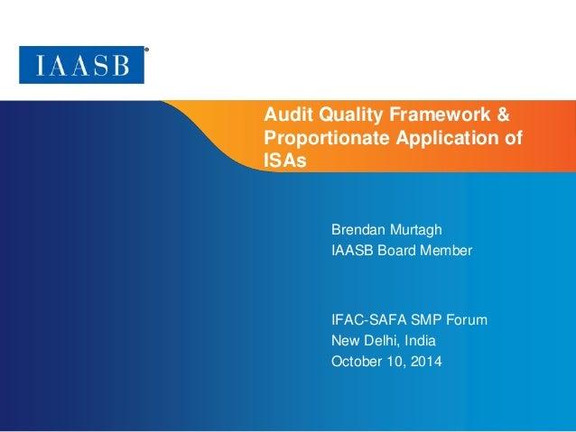 Page 1  Audit Quality Framework &  Proportionate Application of  ISAs  Brendan Murtagh  IAASB Board Member  IFAC-SAFA SMP ...