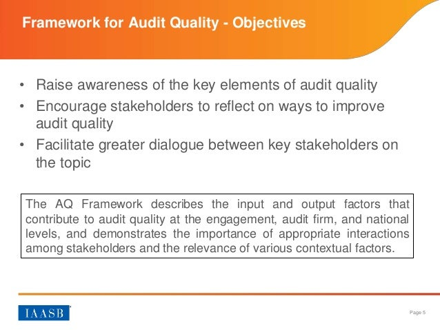 audit quality framework The international auditing and assurance standards board (iaasb) today released its new publication, a framework for audit quality: key elements that create an environment for audit quality through this framework, the iaasb aims to raise awareness of the key elements of audit quality, encourage key stakeholders to challenge themselves to do.