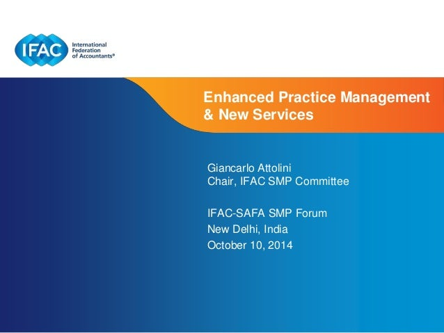 Enhanced Practice Management  & New Services  Giancarlo Attolini  Chair, IFAC SMP Committee  IFAC-SAFA SMP Forum  New Delh...