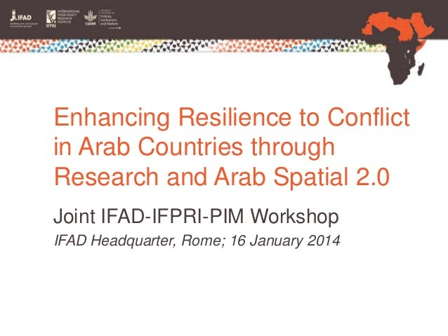 Enhancing Resilience to Conflict in Arab Countries through Research and Arab Spatial 2.0 Joint IFAD-IFPRI-PIM Workshop IFA...