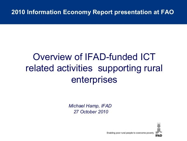 Michael Hamp, IFAD 27 October 2010 Overview of IFAD-funded ICT related activities supporting rural enterprises 2010 Inform...