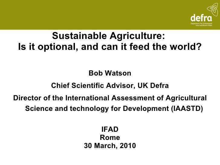 <ul><li>Sustainable Agriculture:  </li></ul><ul><li>Is it optional, and can it feed the world? </li></ul><ul><li>Bob Watso...