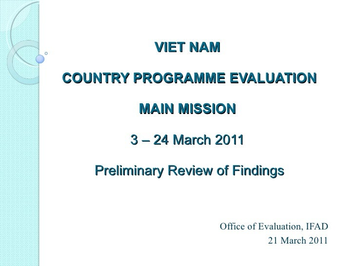 VIET NAM  COUNTRY PROGRAMME EVALUATION MAIN MISSION  3 – 24 March 2011  Preliminary Review of Findings Office of Evaluatio...