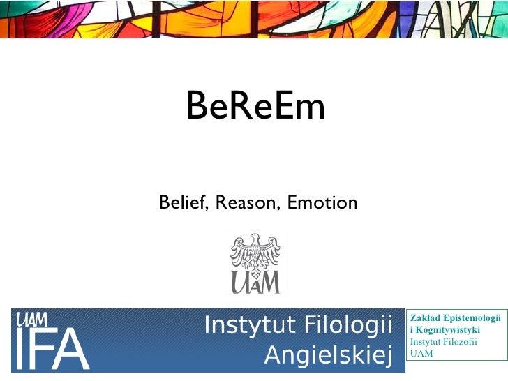 BeReEm <ul><ul><li>Belief, Reason, Emotion </li></ul></ul>Zakład Epistemologii i Kognitywistyki Instytut Filozofii UAM
