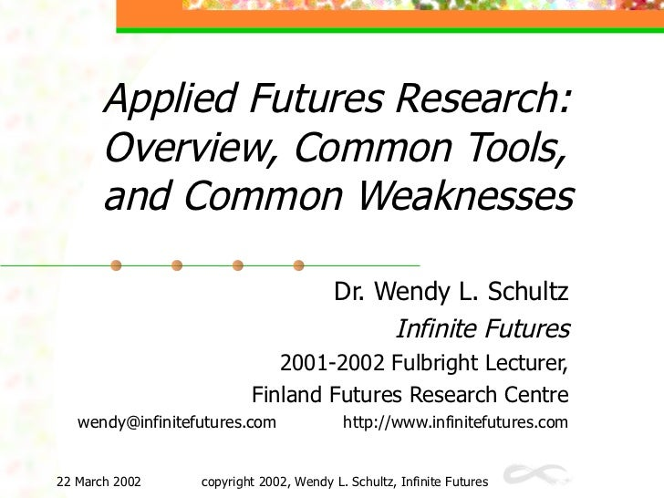 Applied Futures Research: O verview,  C ommon Tools, and Common   Weaknesses Dr. Wendy L. Schultz Infinite Futures 2001-20...
