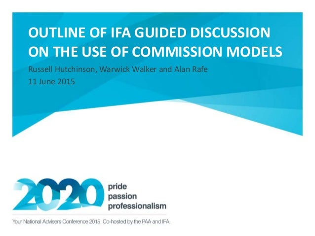 OUTLINE OF IFA GUIDED DISCUSSION ON THE USE OF COMMISSION MODELS Russell Hutchinson, Warwick Walker and Alan Rafe 11 June ...