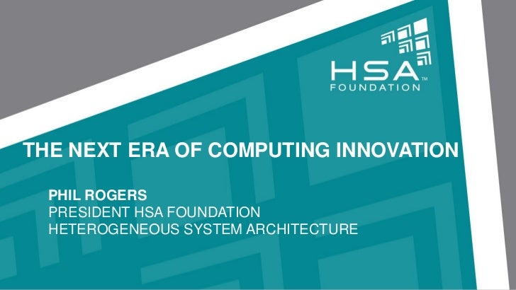 THE NEXT ERA OF COMPUTING INNOVATION  PHIL ROGERS  PRESIDENT HSA FOUNDATION  HETEROGENEOUS SYSTEM ARCHITECTURE