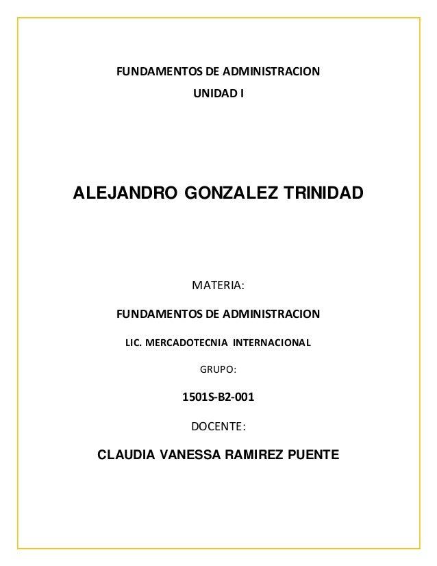 FUNDAMENTOS DE ADMINISTRACION UNIDAD I ALEJANDRO GONZALEZ TRINIDAD MATERIA: FUNDAMENTOS DE ADMINISTRACION LIC. MERCADOTECN...