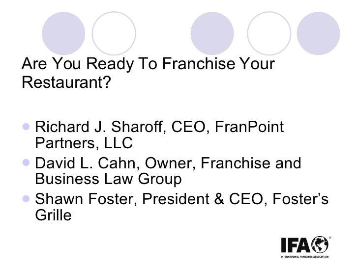 Are You Ready To Franchise Your Restaurant? <ul><li>Richard J. Sharoff, CEO, FranPoint Partners, LLC </li></ul><ul><li>Dav...