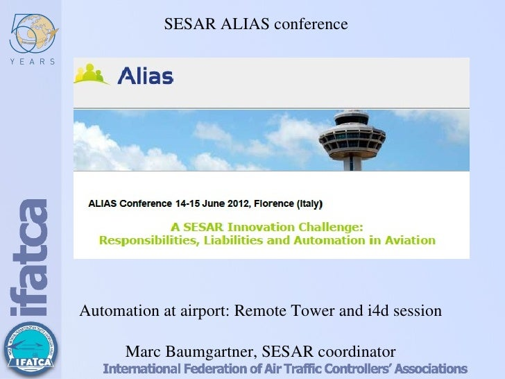 SESAR ALIAS conferenceAutomation at airport: Remote Tower and i4d session      Marc Baumgartner, SESAR coordinator