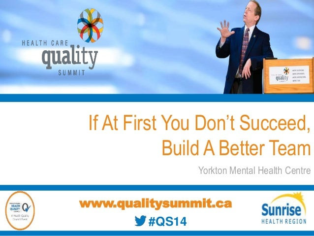 If At First You Don't Succeed, Build A Better Team Yorkton Mental Health Centre www.qualitysummit.ca #QS14