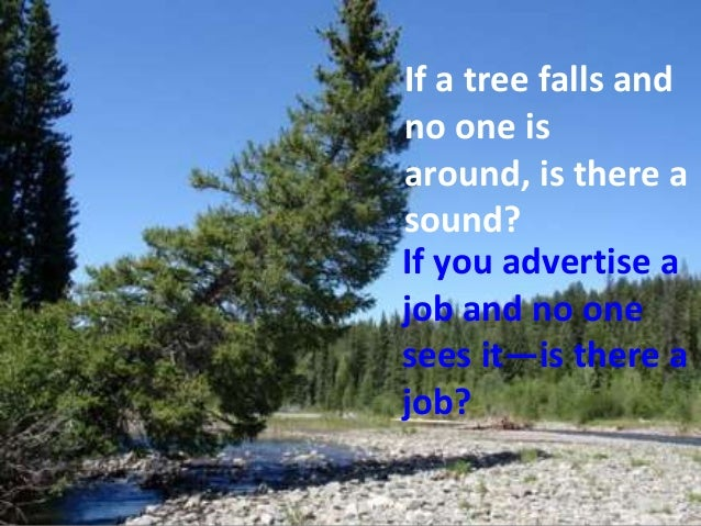 If a tree falls andno one isaround, is there asound?If you advertise ajob and no onesees it—is there ajob?