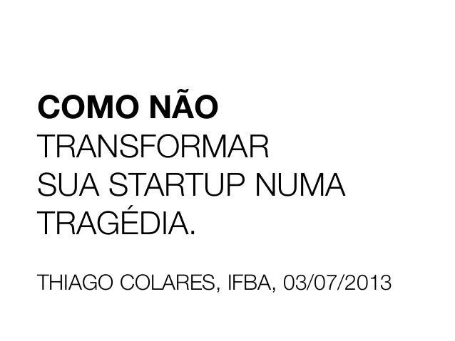 COMO NÃO TRANSFORMAR SUA STARTUP NUMA TRAGÉDIA. THIAGO COLARES, IFBA, 03/07/2013