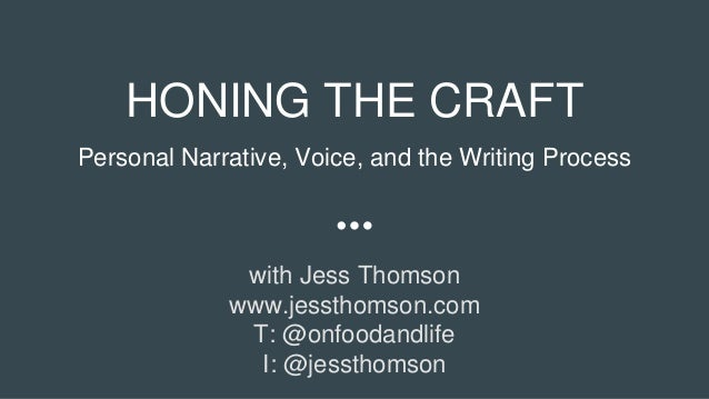 HONING THE CRAFT Personal Narrative, Voice, and the Writing Process with Jess Thomson www.jessthomson.com T: @onfoodandlif...