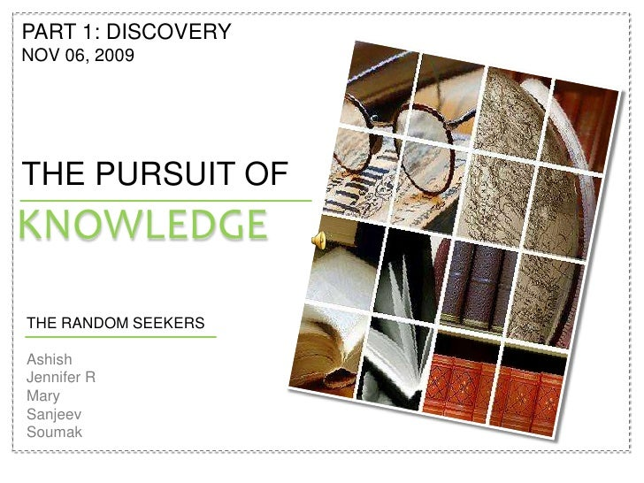 PART 1: DISCOVERY<br />NOV 06, 2009<br />THE PURSUIT OF<br />knowledge<br />THE RANDOM SEEKERS<br />Ashish<br />Jennifer R...