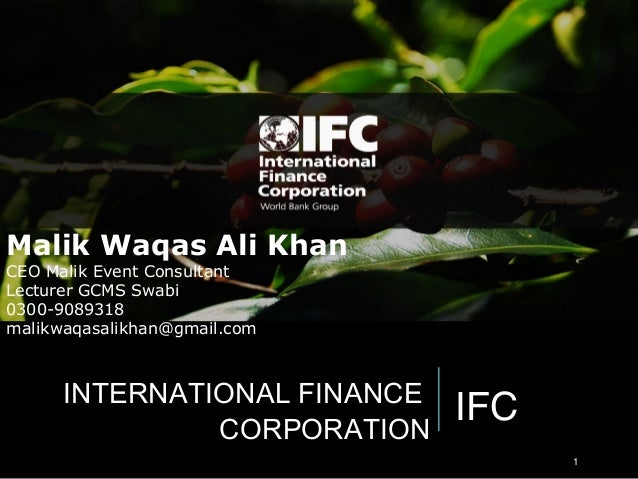 IFCINTERNATIONAL FINANCE CORPORATION 1 Malik Waqas Ali Khan CEO Malik Event Consultant Lecturer GCMS Swabi 0300-9089318 ma...