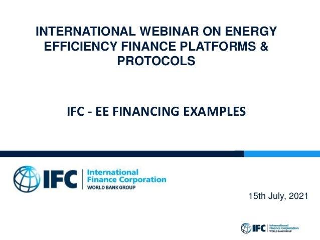 INTERNATIONAL WEBINAR ON ENERGY EFFICIENCY FINANCE PLATFORMS & PROTOCOLS IFC - EE FINANCING EXAMPLES 15th July, 2021