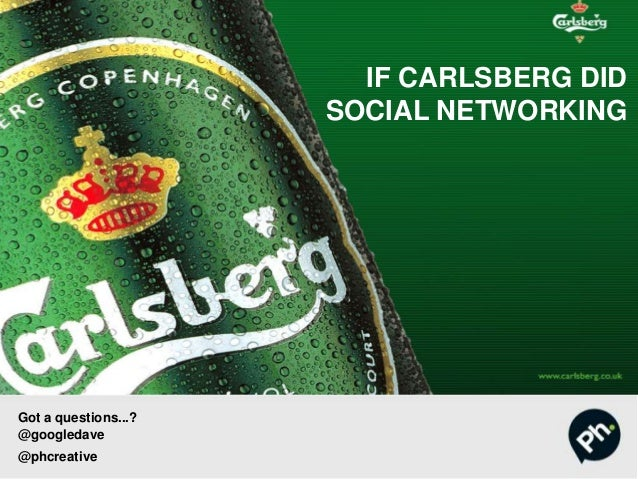 IF CARLSBERG DID SOCIAL NETWORKING Got a questions...? @googledave @phcreative