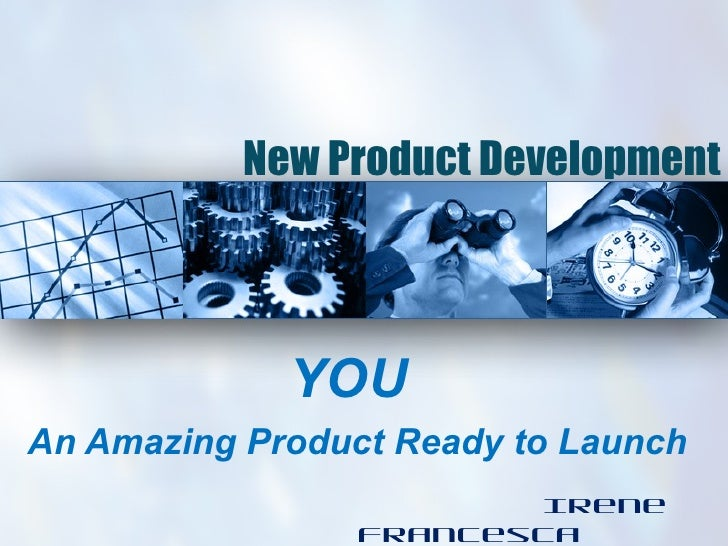 New Product Development             YOUAn Amazing Product Ready to Launch                        Irene                 Fra...