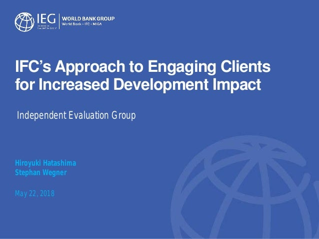 IFC's Approach to Engaging Clients for Increased Development Impact Hiroyuki Hatashima Stephan Wegner May 22, 2018 Indepen...