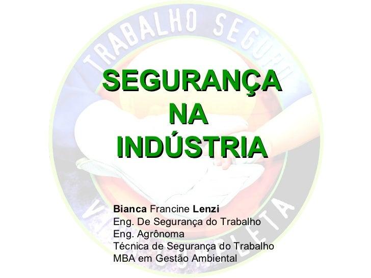 SEGURANÇA    NA INDÚSTRIABianca Francine LenziEng. De Segurança do TrabalhoEng. AgrônomaTécnica de Segurança do TrabalhoMB...