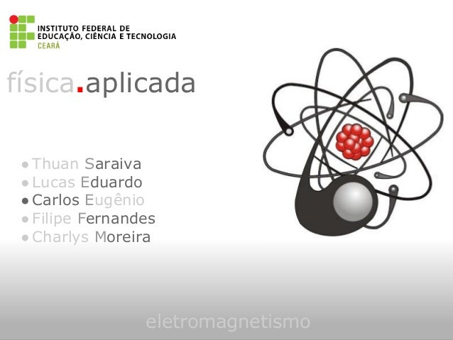 física.aplicadaeletromagnetismo●Thuan Saraiva●Lucas Eduardo●Carlos Eugênio●Filipe Fernandes●Charlys Moreira