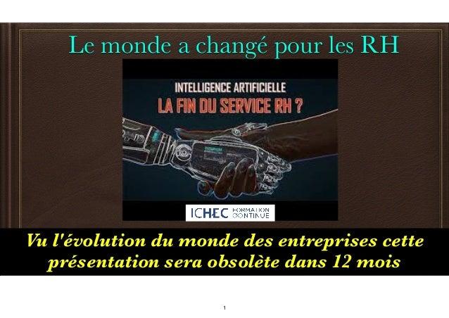 Le monde a changé pour les RH Vu l'évolution du monde des entreprises cette présentation sera obsolète dans 12 mois 1